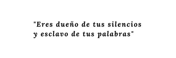 _Eres dueño de tus silencios y esclavo de tus palabras_